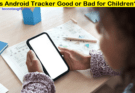 Is Android Tracker Good or Bad for Children?