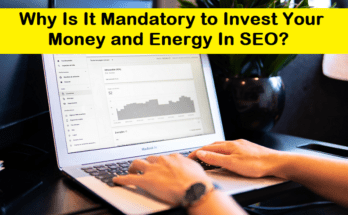 Why Is It Mandatory to Invest Your Money and Energy In SEO